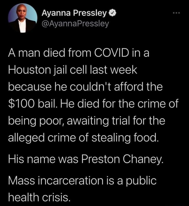 Ayanna Pressley AyannaPressley A man died from COVID ina Houston jail cell last week because he couldn't afford the $100 bail. He died for the crime of being poor, awaiting trial for the alleged crime of stealing food. His name was Preston Chaney. Mass incarceration is a public health crisis memes