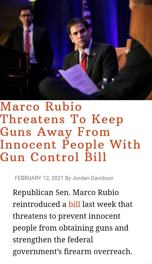 Marco Rubio Threatens To Keep Guns Away From Innocent People With Gun Control Bill FEBRUARY 12, 2021 By Jordan Davidson Republican Sen. Marco Rubio reintroduced a bill last week that threatens to prevent innocent people from obtaining guns and strengthen the federal government's firearm overreach memes