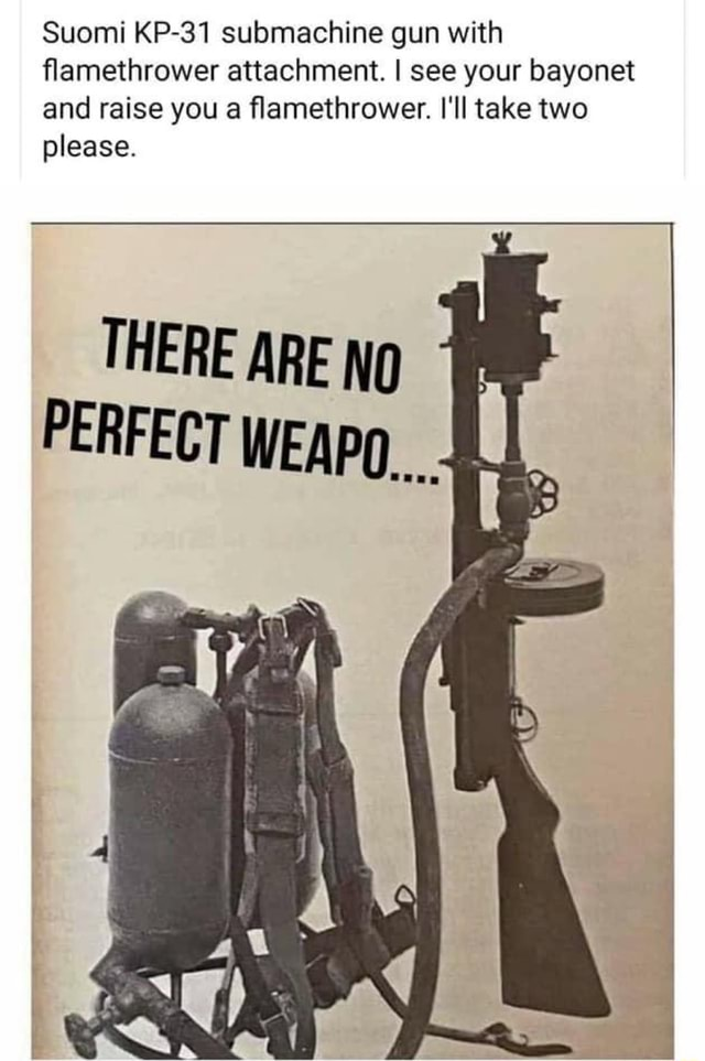 Suomi KP 31 submachine gun with flamethrower attachment. I see your bayonet and raise you a flamethrower. I'll take two please. THERE ARE NO PERFECT WEAPO  memes