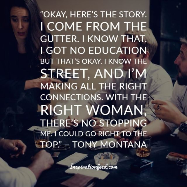 OKAY, HERE'S THE STORY. I COME FROM THE GUTTER. I KNOW THAT. I GOT NO EDUCATION BUT THAT'S OKAY. I KNOW THE STREET, AND I'M MAKING ALL THE RIGHT CONNECTIONS. WITH THE RIGHT WOMAN, THERE'S NO STOPPING ME. COULD GO RIGHT TO THE TOP. TONY MONTANA Tnapivationfecd. com memes