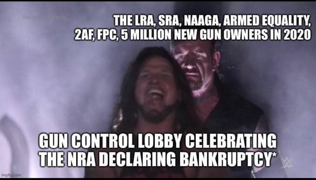 THE LRA. SRA. NAAGA. ARMED EQUALITY. 2 AF FPG. MILLION NEW GUN OWNERS IN 2020 GUN CONTROL LOBBY CELEBRATING THE NRA DECLARING BANKRUPTCY memes