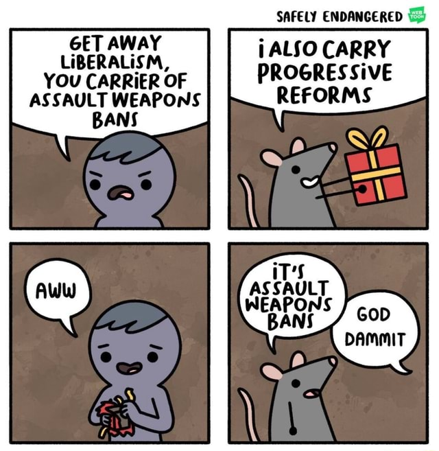 GET AWAY LIBERALISM, YOU CARRIER OF ASSAULT WEAPONS BANS SAFELY ENDANGERED ALSO CARRY PROGRESSiVE REFORMS GOD DAMMIT memes