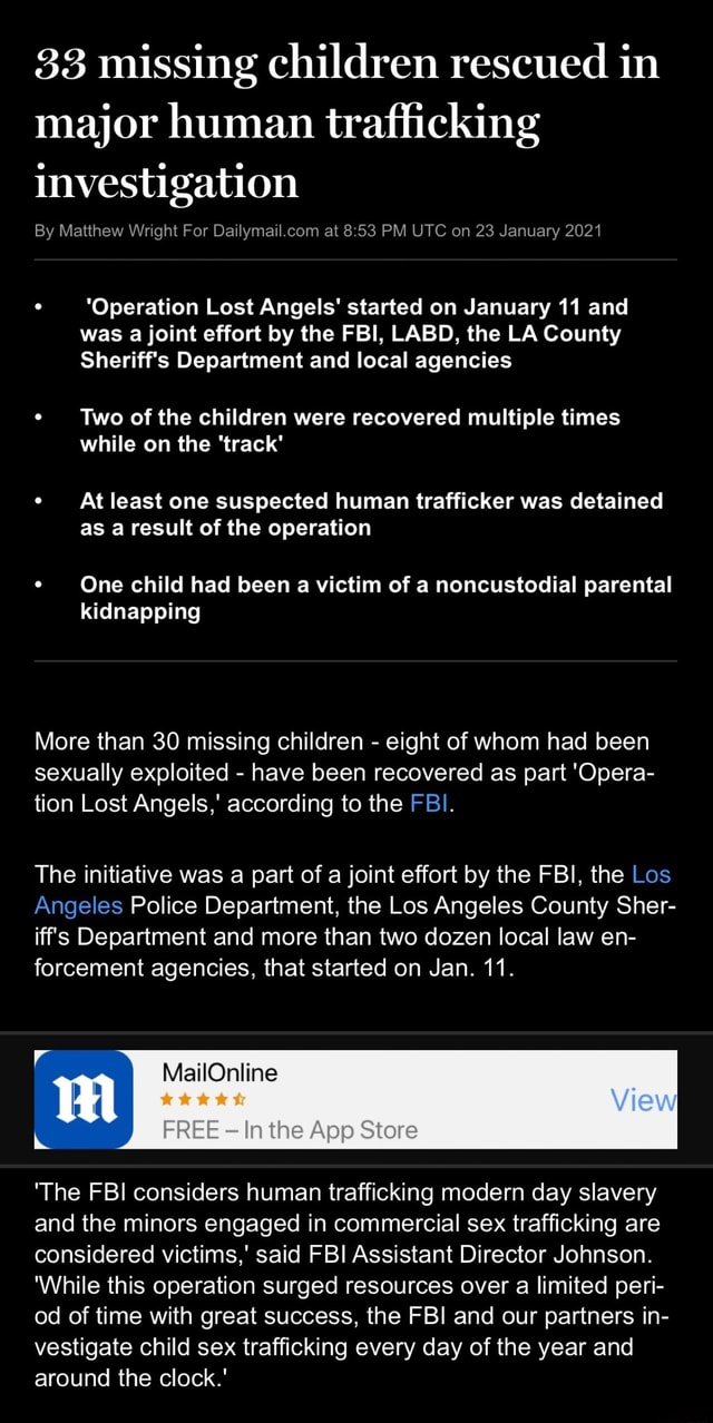 33 missing children rescued in major human trafficking investigation By Matthew Wright For at PM UTC on 23 January 2021 Operation Lost Angels started on January 11 and was a joint effort by the FBI, LABD, the LA County Sheriff's Department and local agencies Two of the children were recovered multiple times while on the track At least one suspected human trafficker was detained as a result of the operation One child had been a victim of a noncustodial parental kidnapping More than 30 missing children  eight of whom had been sexually exploited  have been recovered as part Opera tion Lost Angels, according to the FBI. The initiative was a part of a joint effort by the FBI, the Los Angeles Police Department, the Los Angeles County Sher ifs Department and more than two dozen local law en force