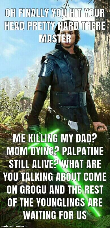 OH FINALLY YOUgHii R HEAD PRETTY HAR ERE MASTER ME KILLING MY DAD MOM DYING PALPATINE STILL ALIVE ARE YOU TALKING ABOUT COME ON GROGU AND THE REST OF THE YOUNGLINGS ARE WAITING FOR US memes