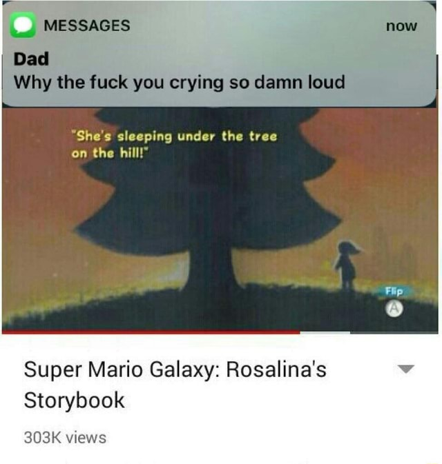 MESSAGES Dad Why the fuck you crying so damn loud She's sleeping under the tree on the hill  Super Mario Galaxy Rosalina's Storybook 303K views meme