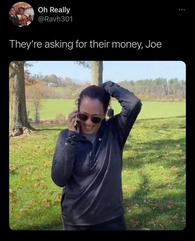 Oh Really They're asking for their money, Joe memes