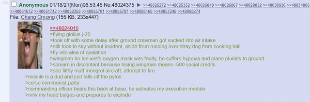 Chang 155 KB, 233x447  48024010 flying glolius j 20 took off with some delay after ground crewman got sucked into air intake Anomymous No still took to sky without incident, aside from running over stray dog from cooking hall fly into alea of opelation wingman ho lee wet's oxygen mask was faulty, he suffers hypoxia and plane plumits to ground scream in discontent because losing wingman means 500 social credits see filthy mutt mongrel aircraft, attempt to fire missile is a dud and just falls off the pylon curse communist party commanding officer hears this back at base, he activates my execution module Smfw mv head hitlnec and nrenarec to eyninda memes
