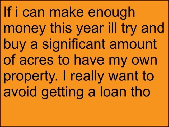 If can make enough money this year ill try and buy a significant amount of acres to have my own property. I really want to avoid getting a loan tho memes