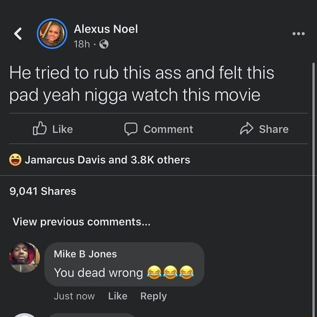 Lexus Noel He tried to rub this ass and felt this pad yeah nigga watch this movie Like Comment  Share Jamarcus Davis and 3.8K others 9,041 Shares View previous comments 4 Mike B Jones You dead wrong AAA Just Like Reply memes