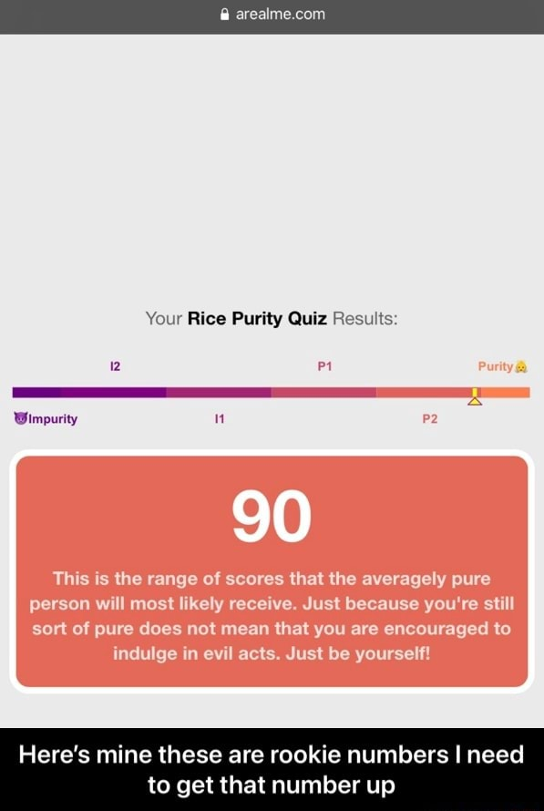 Your Rice Purity Quiz Results Purity Wimpurity This the range of scores that the averagely pure person will most likely receive. Just because you're still sort of pure does not mean that you are encouraged to indulge in evil acts. Just be yourself Here's mine these are rookie numbers I need to get that number up  Here's mine these are rookie numbers I need to get that number up memes