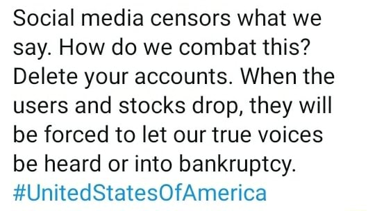 Social media censors what we say. How do we combat this Delete your accounts. When the users and stocks drop, they will be forced to let our true voices be heard or into bankruptcy. UnitedStatesOfAmerica meme