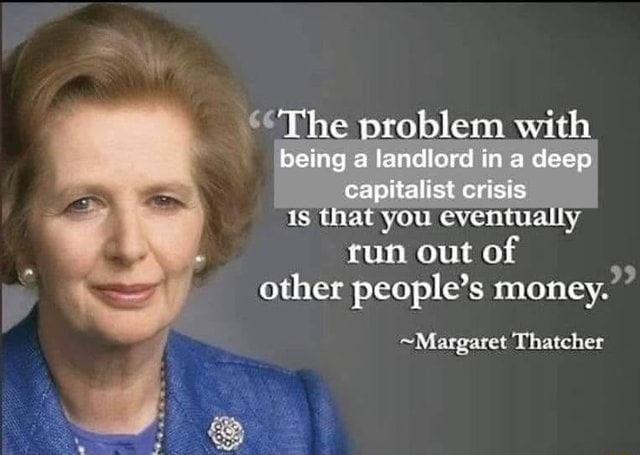 Margret thatcher owns libtards and destroys crapitalism and landlords The problem with being a landlord in a deep capitalist crisis is That you eventualiy run out of other people's money. Margaret Thatcher memes