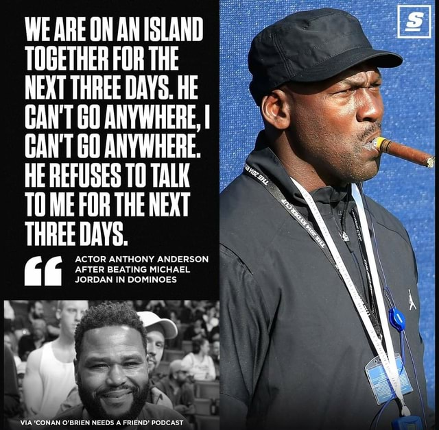 WE ARE ON AN ISLAND TOGETHER FOR THE NEXT THREE DAYS. HE CAN'T GO Se ANYWHERE, I GAN'T GO ANYWHERE. HE REFUSES TO TALK TO ME FOR THE NEXT THREE DAYS. ACTOR ANTHONY ANDERSON AFTER BEATING MICHAEL JORDAN IN DOMINOES VIA CONAN O'BRIEN NEEDS A FRIEND PODCAST memes