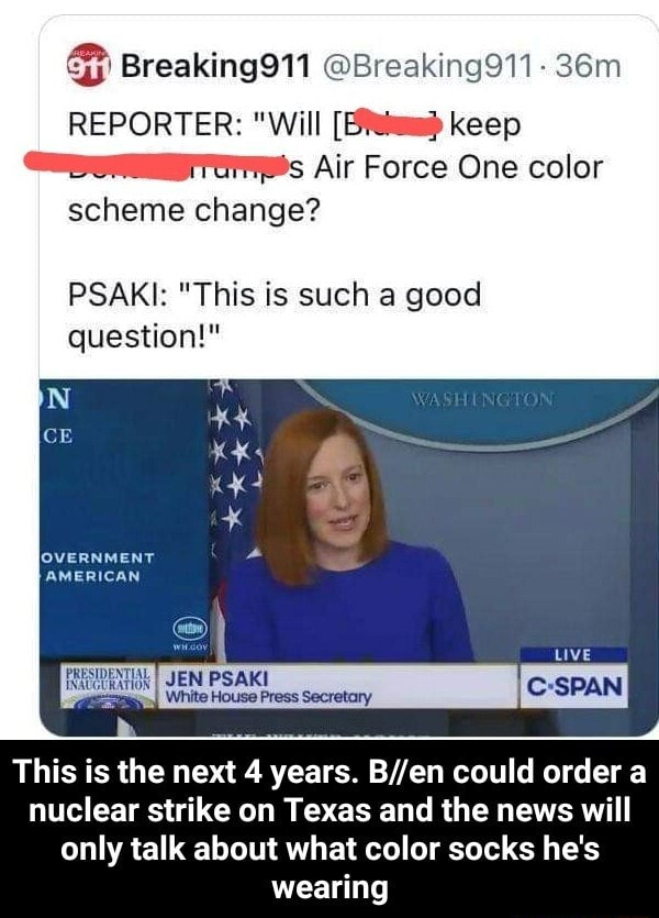 Breaking Breaking911 REPORTER  Will keep Air Force One color scheme change PSAKI  This is such a good question  AMERICAN LIVE This is the next 4 years. could order a nuclear strike on Texas and the news will only talk about what color socks he's wearing  This is the next 4 years. B en could order a nuclear strike on Texas and the news will only talk about what color socks he's wearing memes