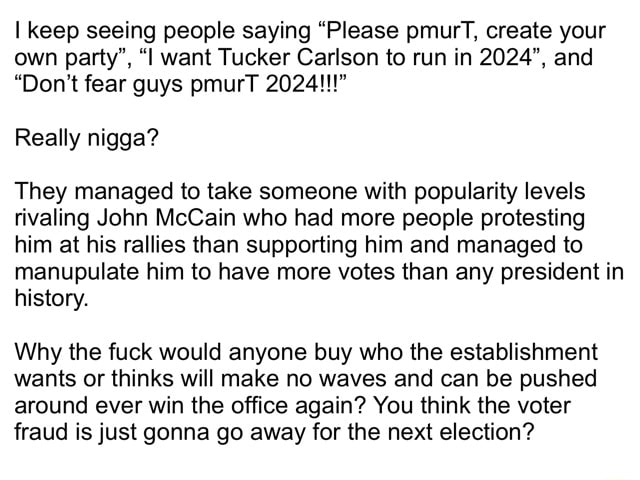 I keep seeing people saying Please pmurT, create your own party , l want Tucker Carlson to run in 2024 , and Do not fear guys pmurT 2024   Really nigga They managed to take someone with popularity levels rivaling John McCain who had more people protesting him at his rallies than supporting him and managed to manupulate him to have more votes than any president in history. Why the fuck would anyone buy who the establishment wants or thinks will make no waves and can be pushed around ever win the office again You think the voter fraud is just gonna go away for the next election memes