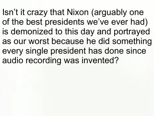 Isn't it crazy that Nixon arguably one of the best presidents we've ever had is demonized to this day and portrayed as our worst because he did something every single president has done since audio recording was invented memes