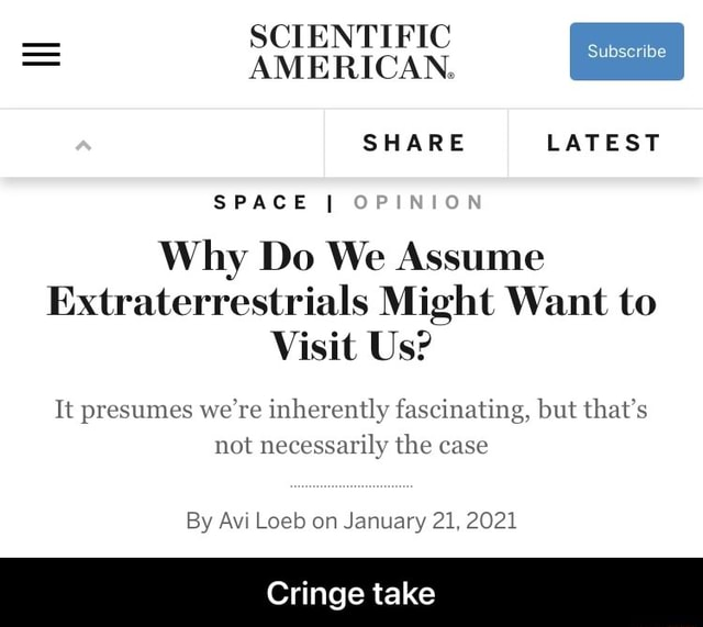 SCIENTIFIC AMERICAN. SHARE LATEST SPACE I Why Do We Assume Extraterrestrials Might Want to Visit Us It presumes we're inherently fascinating, but that's not necessarily the case By Avi Loeb on January 21, 2021 Cringe take  Cringe take meme