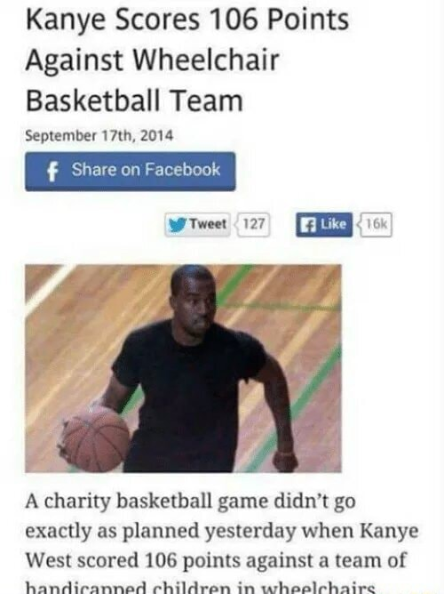 Kanye Scores 106 Points Against Wheelchair Basketball Team September 17th, 2014 Share on Facebook Tweet 127 Like A charity basketball game didn't go exactly as planned yesterday when Kanye West scored 106 points against a team of meme
