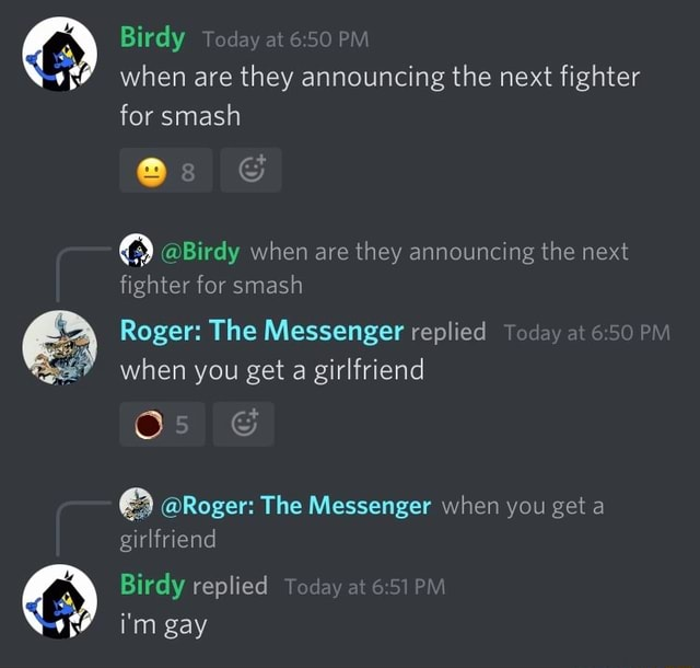 Birdy when are they announcing the next fighter for smash Birdy when are they announcing the next fighter for smash Roger The Messenger replied PM when you get a girlfriend Roger The Messenger when you get a girlfriend Birdy replied i'm gay memes