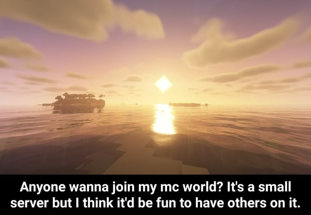 Anyone wanna join my mc world It's a small server but I think it'd be fun to have others on it. Anyone wanna join my mc world It's a small server but I think it'd be fun to have others on it meme