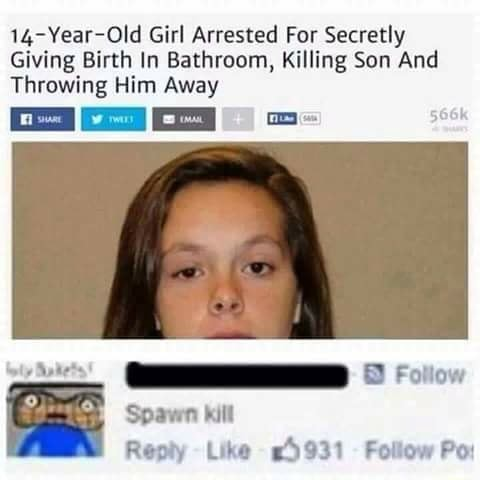 14 Year Old Girl Arrested For Secretly Giving Birth In Bathroom, Killing Son And Throwing Him Away Foliow Spawn kill Reply Like AS Follow Po meme