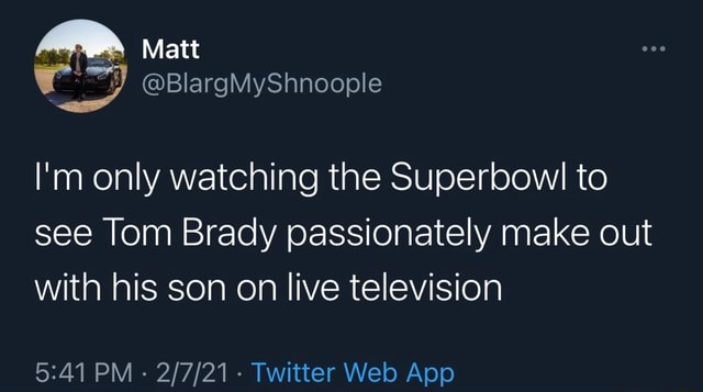 We Matt BlargMyShnoople I'm only watching the Superbowl to see Tom Brady passionately make out with his son on live television memes
