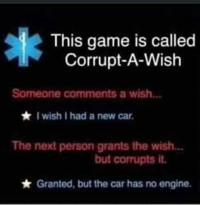 This game is called Corrupt A Wish Someone comments a wish I wish I had a new car. The next person grants the wish but corrupts it Granted, but the car has no engine meme