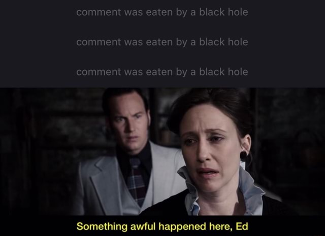 Comment was eaten by a black hole comment was eaten by a black hole comment was eaten by a black hole Something awful happened here, Ed meme