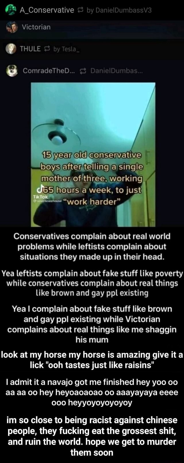 Conservative by Dan elOumbassV3 Victorian THULE ComradeTheD iSyear eld Consenvative boys efter tellinga si mother, ofthree, working a week, work harder Conservatives complain about real world problems while leftists complain about Situations they mace up in their head. Yea leftists complain about fake stuff like poverty while conservatives complain about real things like brown and gay ppl existing Yea I complain about fake stuff like brown and gay pol existing while Victorian complains about real things like me shaggin his mum look at my horse my horse is amazing give it a lick ooh tastes just like raisins I admit it a navajo got me finished hey yoo oo aa aa 00 hey heyoaoaoao aaayayaya eeee ooo heyyoyoyoyoyoy im so close to being racist against chinese people, they fucking eat the grossest