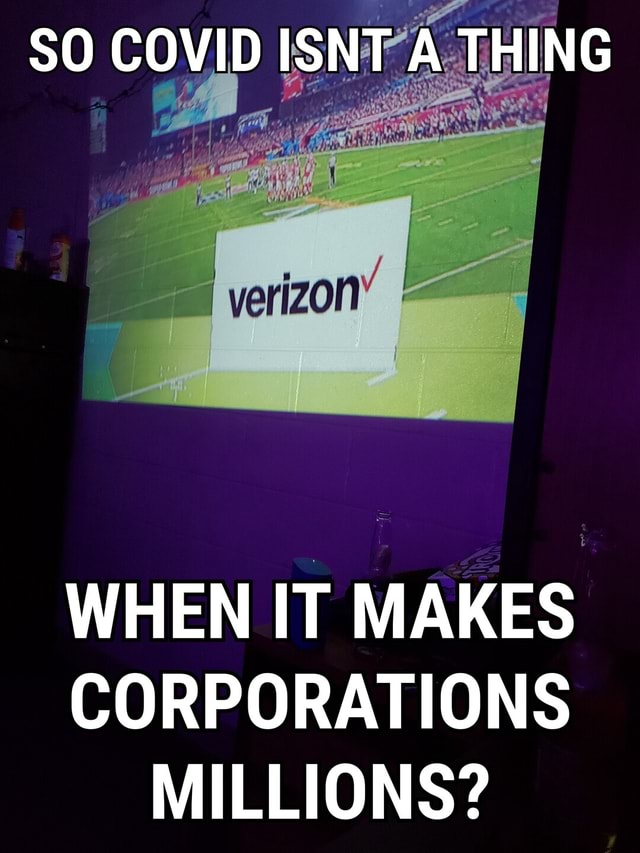 SO COVID ISNT A THING verizon WHEN IT MAKES CORPORATIONS MILLIONS memes