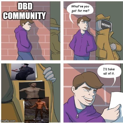 DBD COMMUNITY What've you got for me take all of it memes