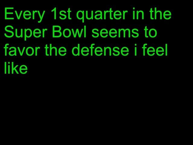 Every ist quarter in the Super Bowl seems to favor the defense i feel like meme