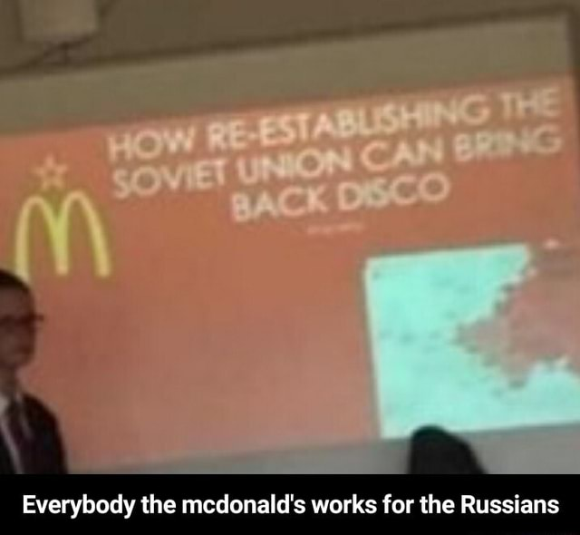 Everybody the mcdonald's works for the Russians Everybody the mcdonald's works for the Russians memes
