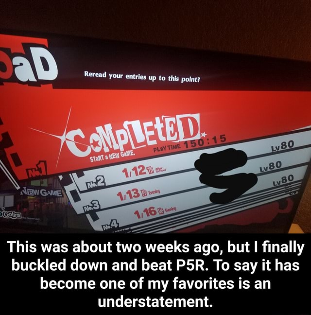 Reread your entries up to this point This was about two weeks ago, but I finally buckled down and beat PSR. To say it has become one of my favorites is an understatement. This was about two weeks ago, but I finally buckled down and beat P5R. To say it has become one of my favorites is an understatement meme