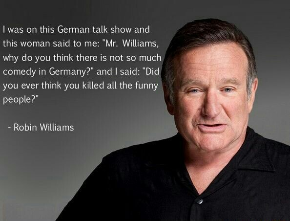 Was on this German talk show and this woman said to me Mr. Williams, why do you think there is not so much comedy in Germany and I said Did you ever think you killed all the funny people Robin Williams meme