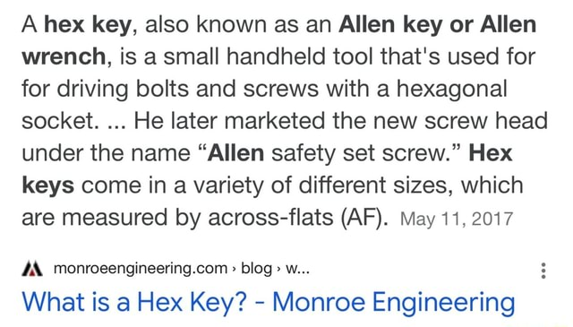 A hex key, also known as an Allen key or Allen wrench, is a small handheld tool that's used for for driving bolts and screws with a hexagonal socket. He later marketed the new screw head under the name Allen safety set screw. Hex keys come in a variety of different sizes, which are measured by across flats AF . May 11, 2017 blog w What is a Hex Key Monroe Engineering memes