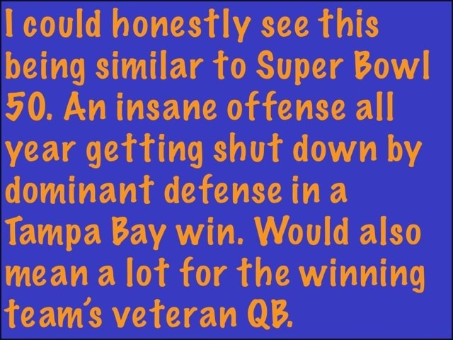 Could honestly see this being similar to Super Bowl 50. An insane offense all year getting shut down by dominant defense ina Tampa Bay win. Would also mean a lot for the winning teams veteran QB, meme