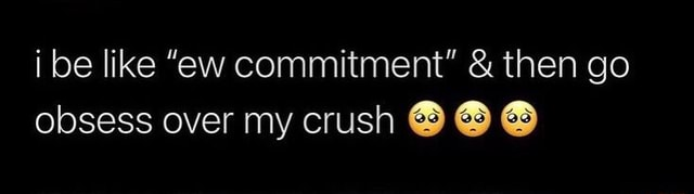 I be like ew commitment and then go obsess over my crush memes