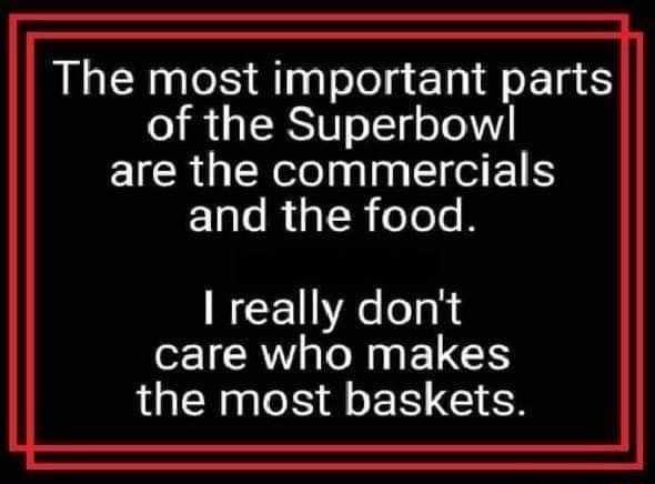 The most important parts of the Superbowl are the commercials and the food. really do not care who makes the most baskets memes