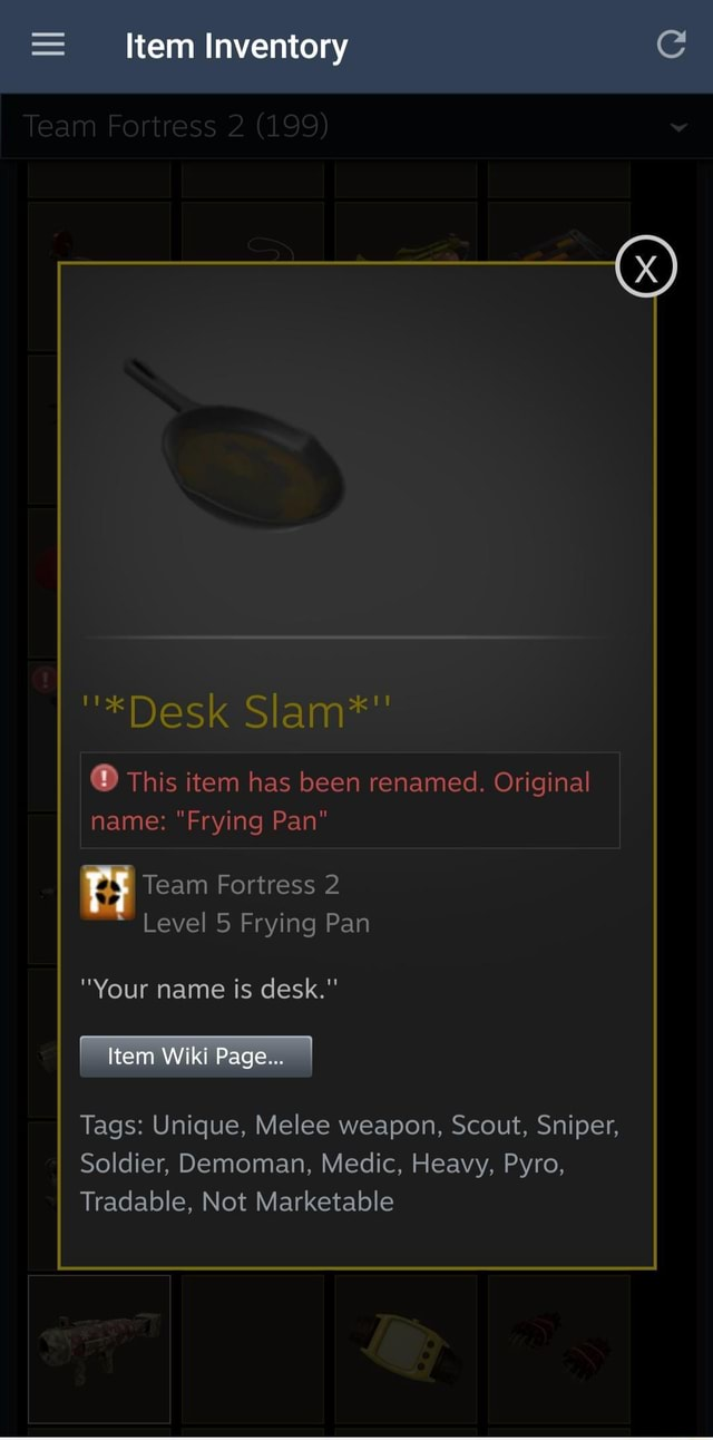 Item Inventory Team Fortress *Desk Slam* This item has been renamed. Original name Frying Pan Team Fortress 2 Level 5 Frying Pan Your name is desk. Item Wiki Page Tags Unique, Melee weapon, Scout, Sniper, Soldier, Demoman, Medic, Heavy, Pyro, Tradable, Not Marketable memes