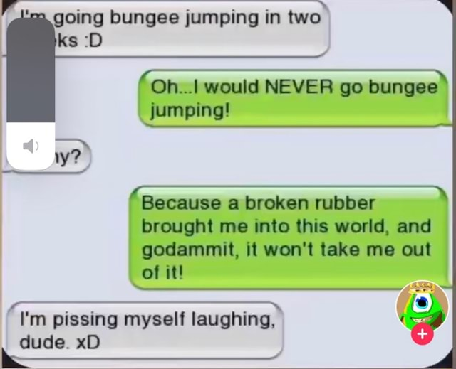 Going bungee jumping in two Oh would NEVER go bungee jumping Because a broken rubber brought me into this world, and godammit, it won't take me out of it I'm pissing myself laughing, dude. xD memes
