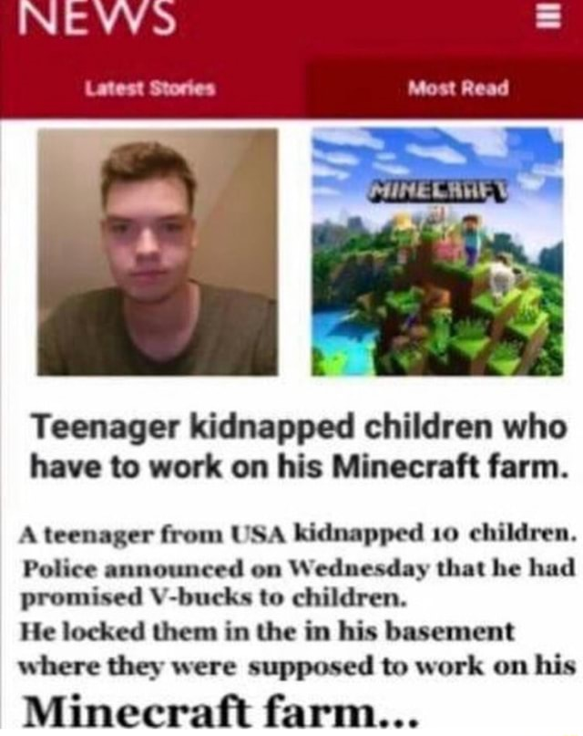 Latest Stores Most Read Teenager kidnapped children who have to work on his Minecraft farm. A teenager from USA kidnapped 10 children. Police announced on Wednesday that he had promised V bucks to children. He locked them in the in his basement where they were supposed to work on his Minecraft farm meme