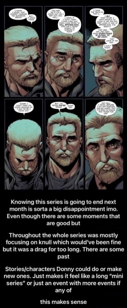Knowing this series is going to end next month is sorta a big disappointment imo. Even though there are some moments that are good but Throughout the whole series was mostly focusing on knull which would've been fine but it was a drag for too long. There are some past Donny could do or make new ones. Just makes it feel like a long mini series or just an event with more events if any of this makes sense this makes sense memes