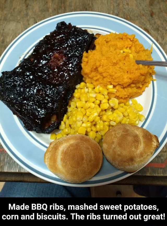 NN Made BBQ ribs, mashed sweet potatoes, corn and biscuits. The ribs turned out great Made BBQ ribs, mashed sweet potatoes, corn and biscuits. The ribs turned out great meme