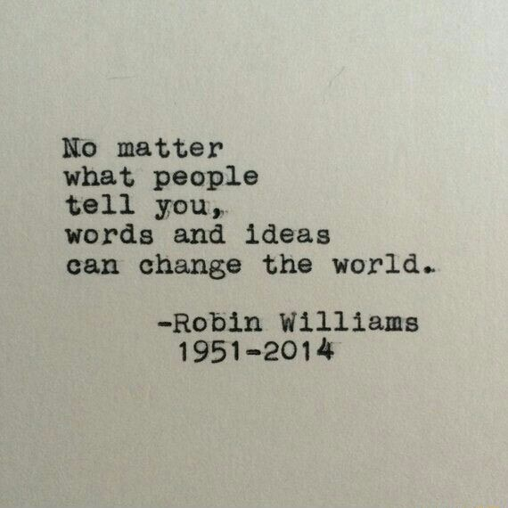 No matter what people tell you, words and ideas can change the world. Robin Williams 1951 2014 meme