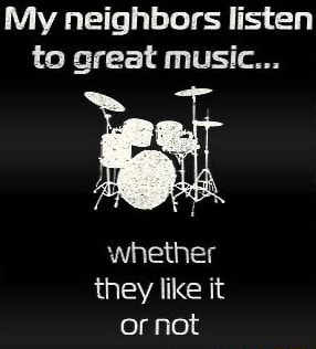 My neighbors listen to great music whether they like it or not memes