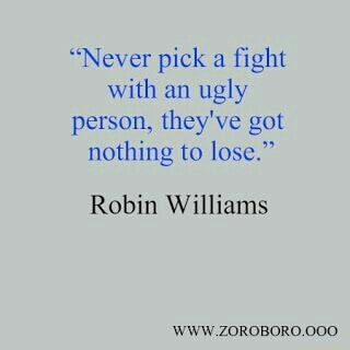 Never pick a fight with an ugly person, they've got nothing to lose. Robin Williams WWW.ZOROBORO.000, meme