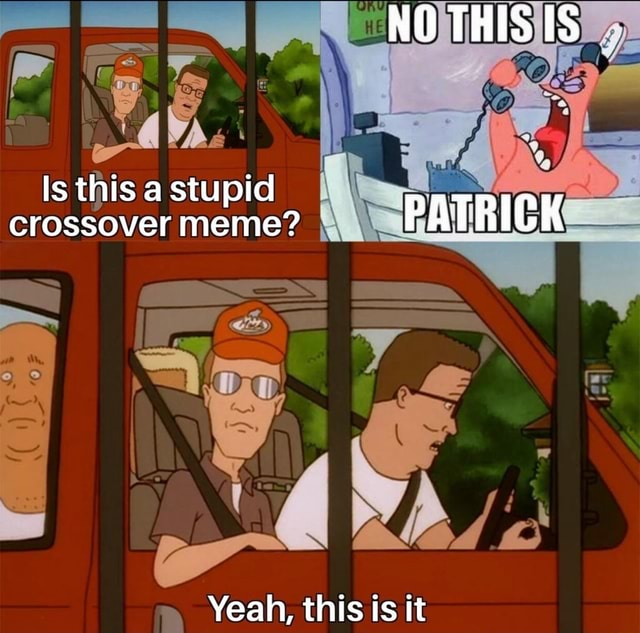 NO THIS IS Is this a stupid crossover meme PATRICK hs Yeah, this is it