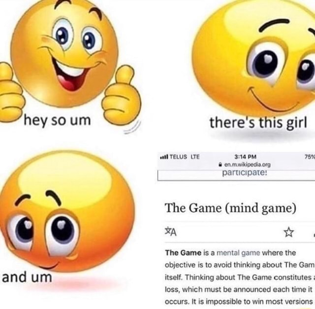 There's wil TELUS LTE PM 78% participate The Game mind game The Game is a mental game where the objective is to avoid thinking about The Gam itself. Thinking about The Game constitutes loss, which must be announced each time it occurs. It is impossible to win most versions memes