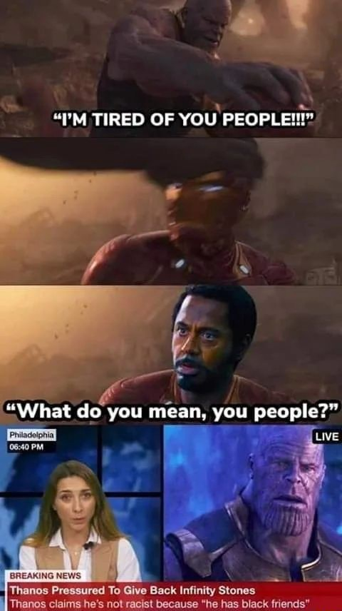 'M TIRED OF YOU PEOPLE What do you mean, you people PM Pressured To Give Back Infinity Stones Thanos claims he's not racist because he has black friends meme